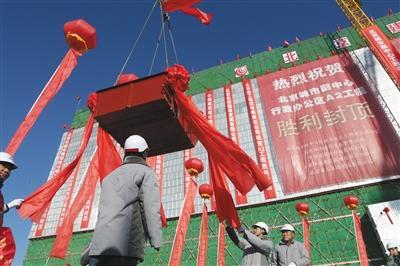 北京城市副中心行政区办公楼封顶 明年底可入驻办公